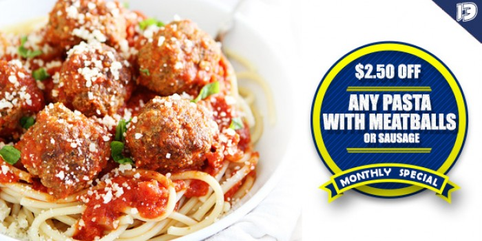 $2.50 OFF ANY PASTA WITH MEATBALLS OR SAUSAGE  (REGULARLY $10.75) <h6>*MUST MENTION COUPON</h6>